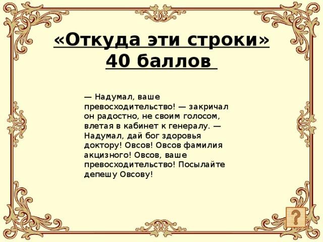 «Откуда эти строки»  40 баллов    — Надумал, ваше превосходительство! — закричал он радостно, не своим голосом, влетая в кабинет к генералу. — Надумал, дай бог здоровья доктору! Овсов! Овсов фамилия акцизного! Овсов, ваше превосходительство! Посылайте депешу Овсову!