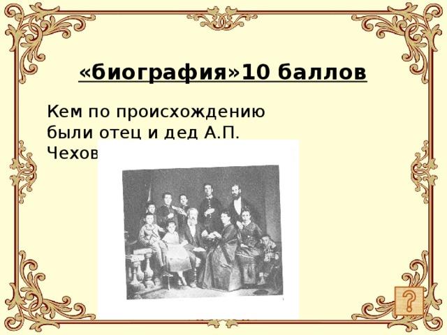 «биография»10 баллов Кем по происхождению были отец и дед А.П. Чехова?