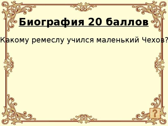 Биография 20 баллов Какому ремеслу учился маленький Чехов?