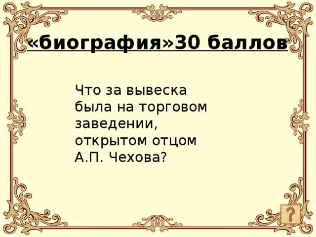 «биография»30 баллов Что за вывеска была на торговом заведении, открытом отцом А.П. Чехова?