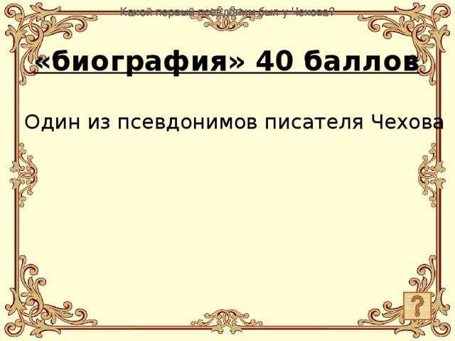 Какой первый псевдоним был у Чехова? Какой первый псевдоним был у Чехова? Какой первый псевдоним был у Чехова? Какой первый псевдоним был у Чехова? «биография» 40 баллов Один из псевдонимов писателя Чехова