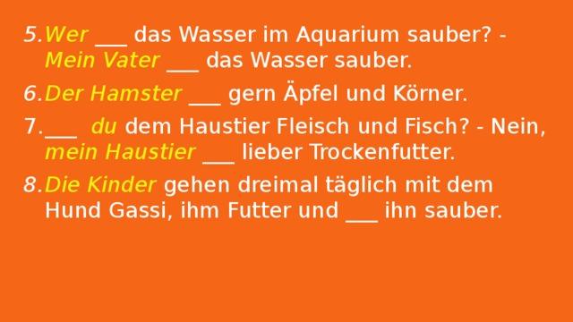 Wer ___ das Wasser im Aquarium sauber? - Mein Vater ___ das Wasser sauber. Der Hamster ___ gern Äpfel und Körner. ___ du dem Haustier Fleisch und Fisch? - Nein, mein Haustier ___ lieber Trockenfutter. Die Kinder gehen dreimal täglich mit dem Hund Gassi, ihm Futter und ___ ihn sauber.