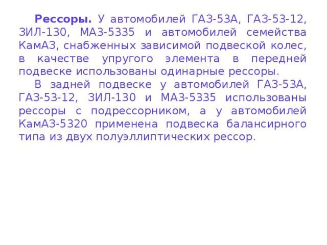Рессоры. У автомобилей ГАЗ-53А, ГАЗ-53-12, ЗИЛ-130, MA3-5335 и автомобилей семейства КамАЗ, снабженных зависимой подвеской колес, в качестве упругого элемента в передней подвеске использованы одинарные рессоры. В задней подвеске у автомобилей ГАЗ-53А, ГАЗ-53-12, ЗИЛ-130 и MA3-5335 использованы рессоры с подрессорником, а у автомобилей КамАЗ-5320 применена подвеска балансирного типа из двух полуэллиптических рессор.
