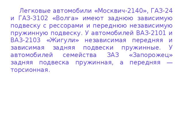 Легковые автомобили «Москвич-2140», ГАЗ-24 и ГАЗ-З102 «Волга» имеют заднюю зависимую подвеску с рессорами и переднюю независимую пружинную подвеску. У автомобилей ВАЗ-2101 и BA3-2103 «Жигули» независимая передняя и зависимая задняя подвески пружинные. У автомобилей семейства ЗАЗ «Запорожец» задняя подвеска пружинная, а передняя — торсионная.