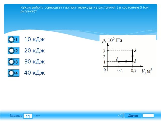Какую работу совершает газ при переходе из состояния 1 в состояние 3 (см. рисунок)? 10 кДж 1 20 кДж 2 30 кДж 3 40 кДж 4 Далее 11 Задание 1 бал.