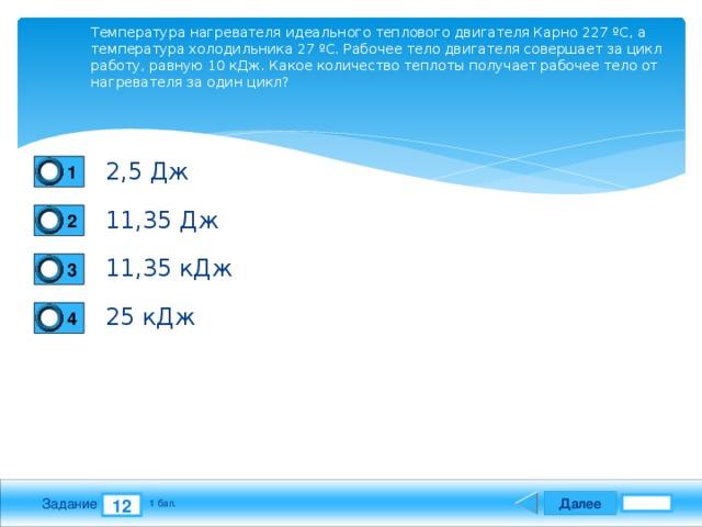Температура нагревателя идеального теплового двигателя Карно 227 ºС, а температура холодильника 27 ºС. Рабочее тело двигателя совершает за цикл работу, равную 10 кДж. Какое количество теплоты получает рабочее тело от нагревателя за один цикл? 2,5 Дж 1 11,35 Дж 2 11,35 кДж 3 25 кДж 4 Далее 12 Задание 1 бал.