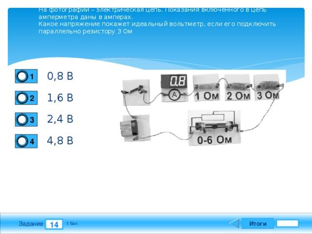 На фотографии – электрическая цепь. Показания включенного в цепь амперметра даны в амперах.  Какое напряжение покажет идеальный вольтметр, если его подключить параллельно резистору 3 Ом   0,8 В 1 1,6 В 2 2,4 В 3 4,8 В 4 Итоги 14 Задание 1 бал.