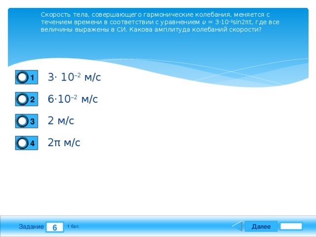 Скорость тела, совершающего гармонические колебания, меняется с течением времени в соответствии с уравнением υ = 3⋅10 –2 sin2πt, где все величины выражены в СИ. Какова амплитуда колебаний скорости? 3⋅ 10 –2 м/с 1 6⋅10 –2 м/с 2 2 м/с 3 2π м/с 4 Далее 6 Задание 1 бал.