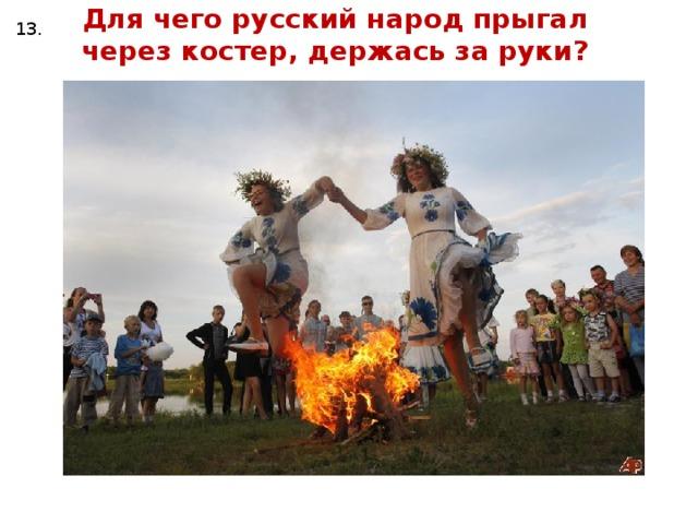 Для чего русский народ прыгал через костер, держась за руки? 13.
