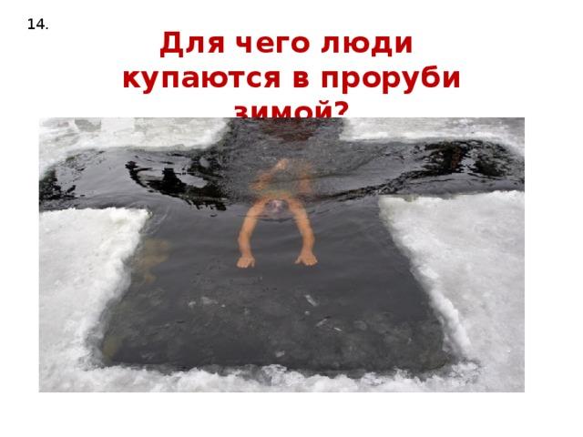 14. Для чего люди купаются в проруби зимой?