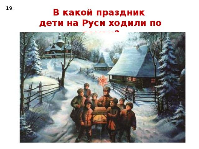 19. В какой праздник дети на Руси ходили по домам?