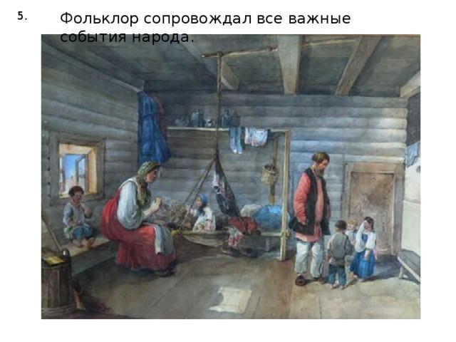 5. Фольклор сопровождал все важные события народа.