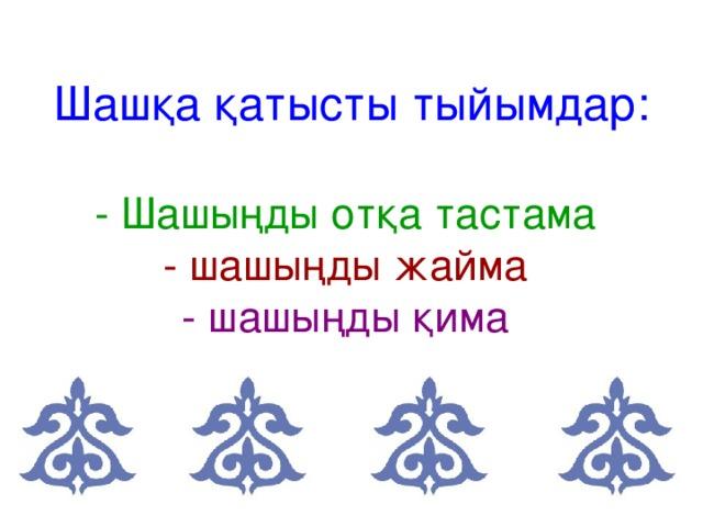Шашқа қатысты тыйымдар:   - Шашыңды отқа тастама   - шашыңды жайма   - шашыңды қима