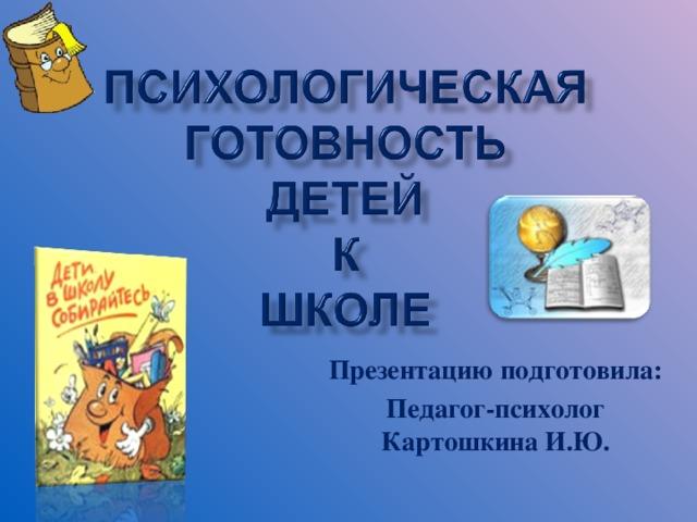 Презентацию подготовила: Педагог-психолог Картошкина И.Ю.