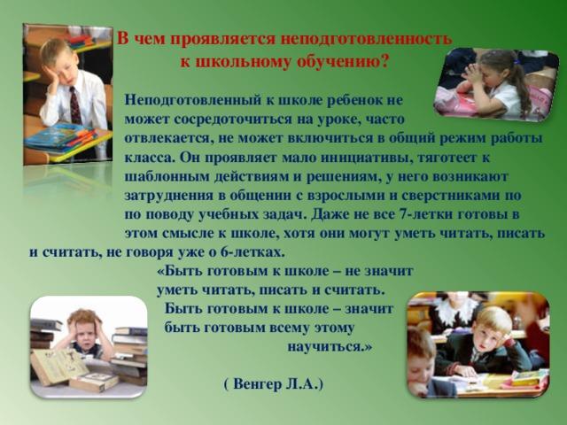 В чем проявляется неподготовленность  к школьному обучению?   Неподготовленный к школе ребенок не  может сосредоточиться на уроке, часто  отвлекается, не может включиться в общий режим работы  класса. Он проявляет мало инициативы, тяготеет к  шаблонным действиям и решениям, у него возникают  затруднения в общении с взрослыми и сверстниками по  по поводу учебных задач. Даже не все 7-летки готовы в  этом смысле к школе, хотя они могут уметь читать, писать  и считать, не говоря уже о 6-летках.  «Быть готовым к школе – не значит  уметь читать, писать и считать.  Быть готовым к школе – значит  быть готовым всему этому  научиться.»   ( Венгер Л.А.)