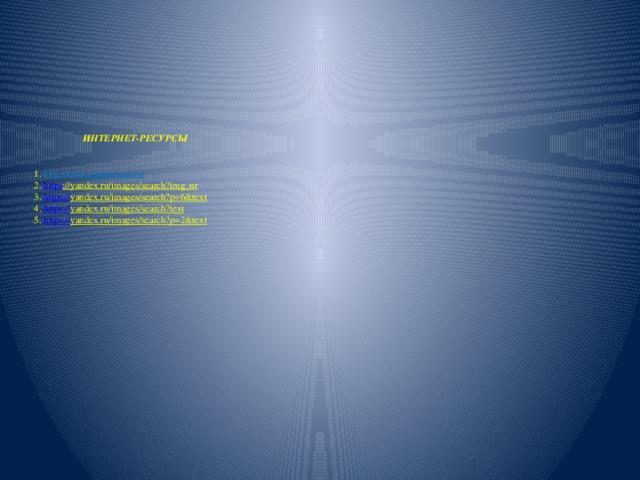 ИНТЕРНЕТ-РЕСУРСЫ    1. http://www.stranamam.ru/  2. https ://yandex.ru/images/search?img_ur  3. https :// yandex.ru/images/search?p=6&text  4. https :// yandex.ru/images/search?text  5. https :// yandex.ru/images/search?p=2&text