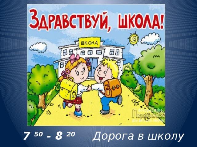 7 50 - 8 20  Дорога в школу