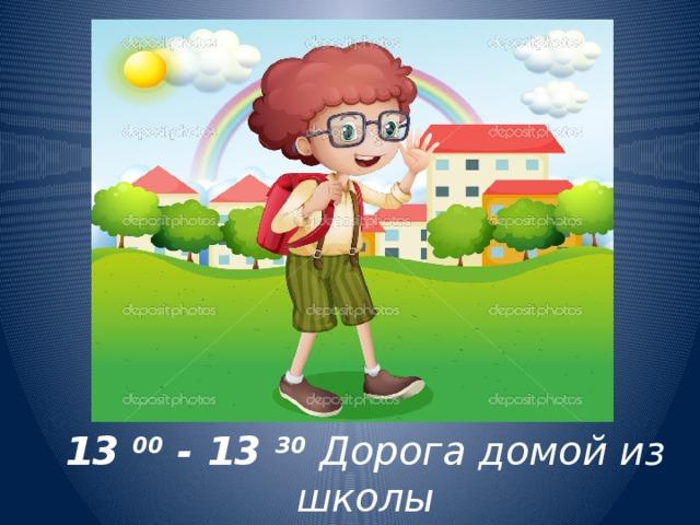 13 00 - 13 30  Дорога домой из школы