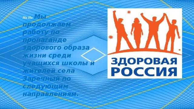 На На  Мы продолжаем работу по пропаганде здорового образа жизни среди учащихся школы и жителей села Заречный по следующим направлениям.