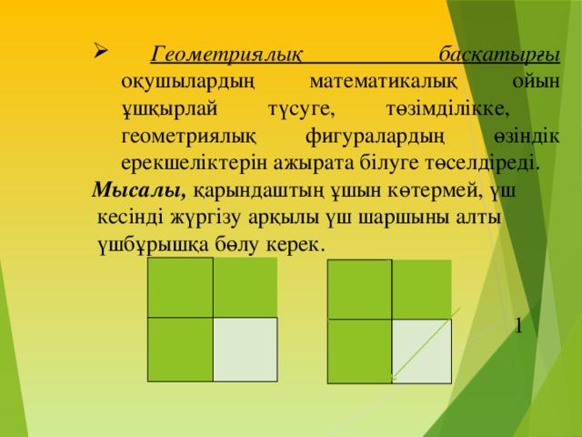 Геометриялық басқатырғы оқушылардың математикалық ойын ұшқырлай түсуге, төзімділікке, геометриялық фигуралардың өзіндік ерекшеліктерін ажырата білуге төселдіреді.  Геометриялық басқатырғы оқушылардың математикалық ойын ұшқырлай түсуге, төзімділікке, геометриялық фигуралардың өзіндік ерекшеліктерін ажырата білуге төселдіреді.  Мысалы, қарындаштың ұшын көтермей, үш  кесінді жүргізу арқылы үш шаршыны алты  үшбұрышқа бөлу керек.  1 М