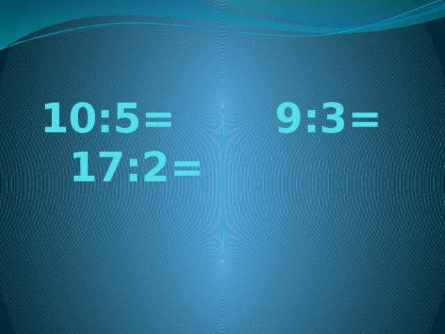 10:5= 9:3= 17:2=