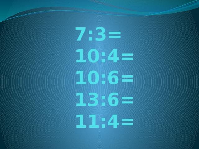 7:3=  10:4=  10:6=  13:6=  11:4=