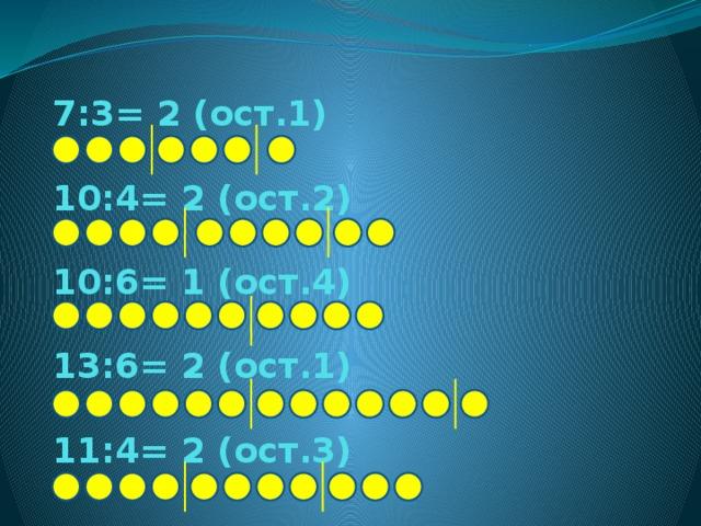 7:3= 2 (ост.1)   10:4= 2 (ост.2)   10:6= 1 (ост.4)   13:6= 2 (ост.1)   11:4= 2 (ост.3)