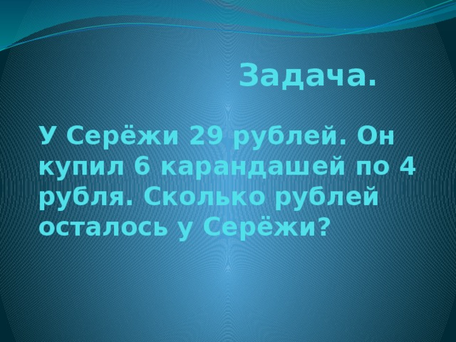 Задача.   У Серёжи 29 рублей. Он купил 6 карандашей по 4 рубля. Сколько рублей осталось у Серёжи?
