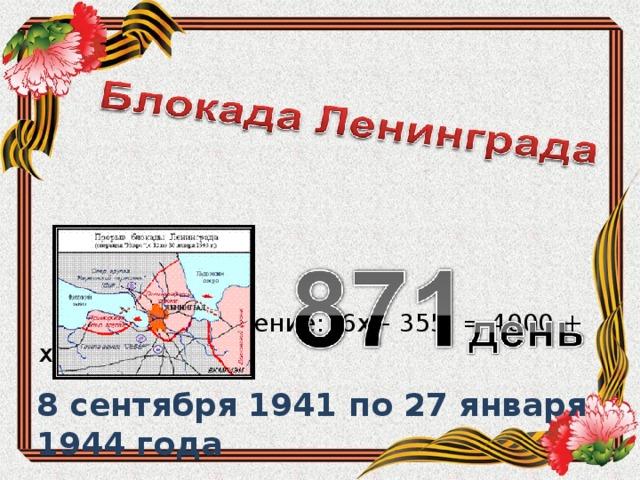 Решите уравнение: 6х – 355 = 4000 + х 8 сентября 1941 по 27 января 1944 года