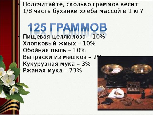 Подсчитайте, сколько граммов весит 1/8 часть буханки хлеба массой в 1 кг?   Пищевая целлюлоза – 10%  Хлопковый жмых – 10%  Обойная пыль – 10%  Вытряски из мешков – 2%  Кукурузная мука – 3%  Ржаная мука – 73%.
