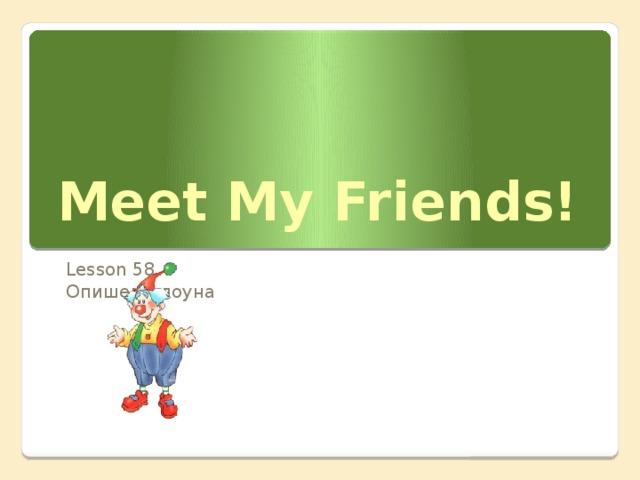 Meet My Friends! Lesson 58 Опишем клоуна Данная презентация используется на уроке № 58 по УМК