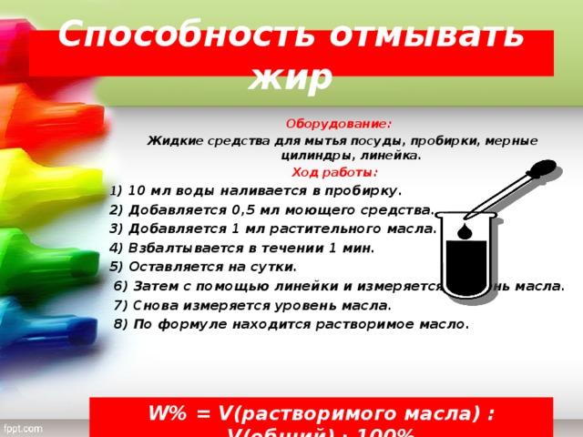 Способность отмывать жир   Оборудование: Жидкие средства для мытья посуды, пробирки, мерные цилиндры, линейка. Ход работы: 1 ) 10 мл воды наливается в пробирку. 2) Добавляется 0,5 мл моющего средства. 3) Добавляется 1 мл растительного масла. 4) Взбалтывается в течении 1 мин. 5) Оставляется на сутки.  6) Затем с помощью линейки и измеряется уровень масла.  7) Снова измеряется уровень масла.  8) По формуле находится растворимое масло.  W% = V (растворимого масла) : V (общий) ∙ 100%