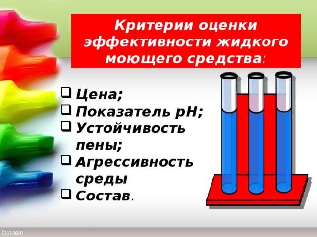 Критерии оценки эффективности жидкого моющего средства : Цена; Показатель рН; Устойчивость пены; Агрессивность среды Состав .