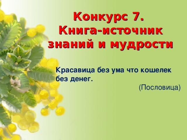 Конкурс 7.  Книга-источник знаний и мудрости Красавица без ума что кошелек без денег. (Пословица)