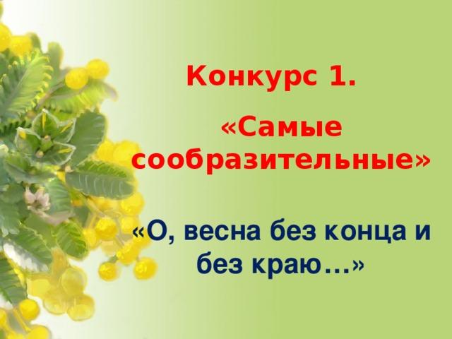 Конкурс 1. «Самые сообразительные»  «О, весна без конца и без краю…»