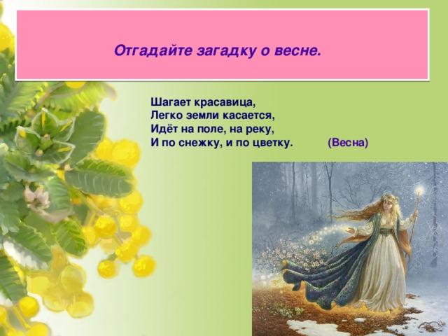 Отгадайте загадку о весне.   Шагает красавица, Легко земли касается, Идёт на поле, на реку, И по снежку, и по цветку.    (Весна)