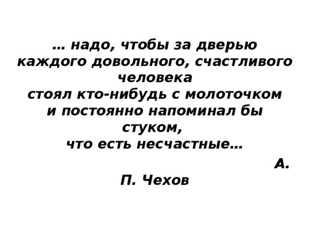 … надо, чтобы за дверью  каждого довольного, счастливого человека  стоял кто-нибудь с молоточком  и постоянно напоминал бы стуком,  что есть несчастные…  А. П. Чехов