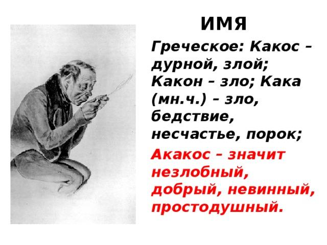 ИМЯ Греческое: Какос – дурной, злой; Какон – зло; Кака (мн.ч.) – зло, бедствие, несчастье, порок; Акакос – значит незлобный, добрый, невинный, простодушный.