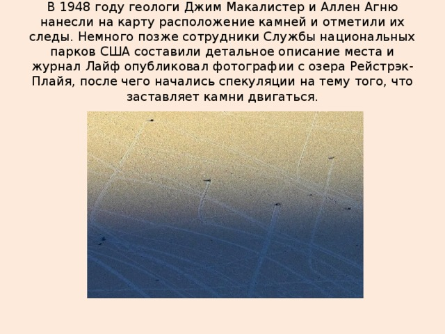 В 1948 году геологи Джим Макалистер и Аллен Агню нанесли на карту расположение камней и отметили их следы. Немного позже сотрудники Службы национальных парков США составили детальное описание места и журнал Лайф опубликовал фотографии с озера Рейстрэк-Плайя, после чего начались спекуляции на тему того, что заставляет камни двигаться.