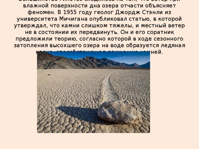 Большинство гипотез сходилось на том, что ветер при влажной поверхности дна озера отчасти объясняет феномен. В 1955 году геолог Джордж Стэнли из университета Мичигана опубликовал статью, в которой утверждал, что камни слишком тяжелы, и местный ветер не в состоянии их передвинуть. Он и его соратник предложили теорию, согласно которой в ходе сезонного затопления высохшего озера на воде образуется ледяная корка, способствующая движению камней.