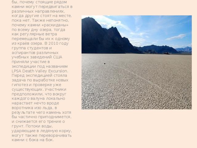 Теории, которая объясняла бы, почему стоящие рядом камни могут передвигаться в различных направлениях, когда другие стоят на месте, пока нет. Также непонятно, почему камни «раскиданы» по всему дну озера, тогда как регулярные ветра перемещали бы их к одному из краёв озера. В 2010 году группа студентов и аспирантов различных учебных заведений США приняли участие в экспедиции под названием LPSA Death Valley Excursion. Перед экспедицией стояла задача по выработке новых гипотез и проверке уже существующих. Участники предположили, что вокруг каждого валуна локально нарастает нечто вроде воротника изо льда, в результате чего камень хотя бы частично приподнимется, и снижается его трение о грунт. Потоки воды, ударяющие в ледяную корку, могут также переворачивать камни с бока на бок.
