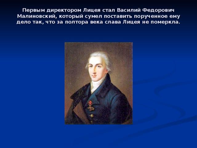 Первым директором Лицея стал Василий Федорович Малиновский, который сумел поставить порученное ему дело так, что за полтора века слава Лицея не померкла.