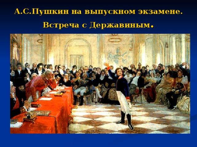 А.С.Пушкин на выпускном экзамене.  Встреча с Державиным .
