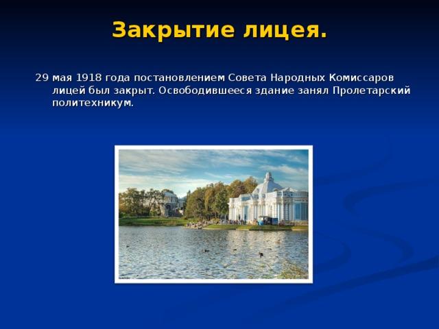 Закрытие лицея. 29 мая 1918 года постановлением Совета Народных Комиссаров лицей был закрыт. Освободившееся здание занял Пролетарский политехникум.