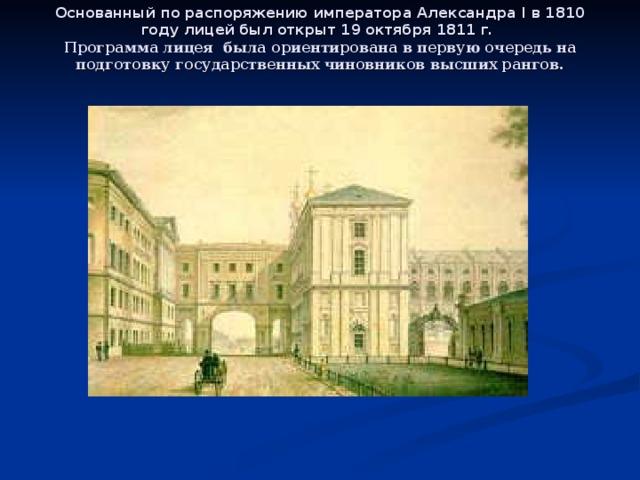 Основанный по распоряжению императора Александра I в 1810 году лицей был открыт 19 октября 1811 г.   Программа лицея была ориентирована в первую очередь на подготовку государственных чиновников высших рангов.