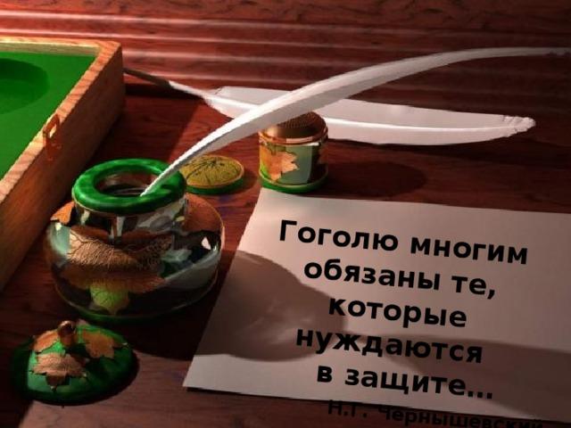 Гоголю многим обязаны те, которые нуждаются  в защите…    Н.Г. Чернышевский