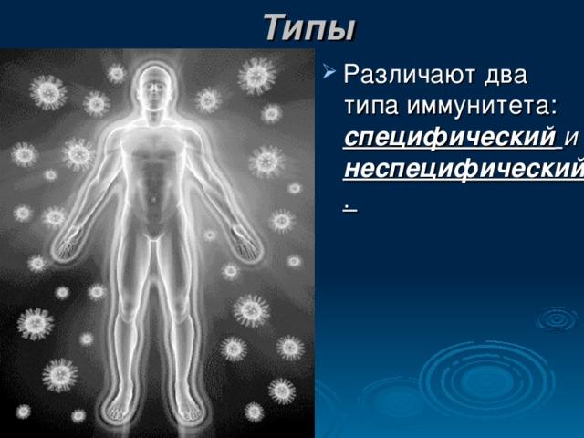 Типы Различают два типа иммунитета: специфический  и  неспецифический .