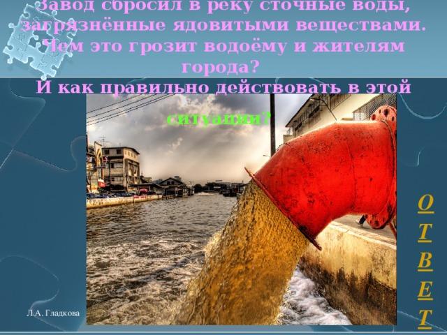 Завод сбросил в реку сточные воды, загрязнённые ядовитыми веществами.  Чем это грозит водоёму и жителям города?  И как правильно действовать в этой  ситуации?  ОТВЕТ Л.А. Гладкова