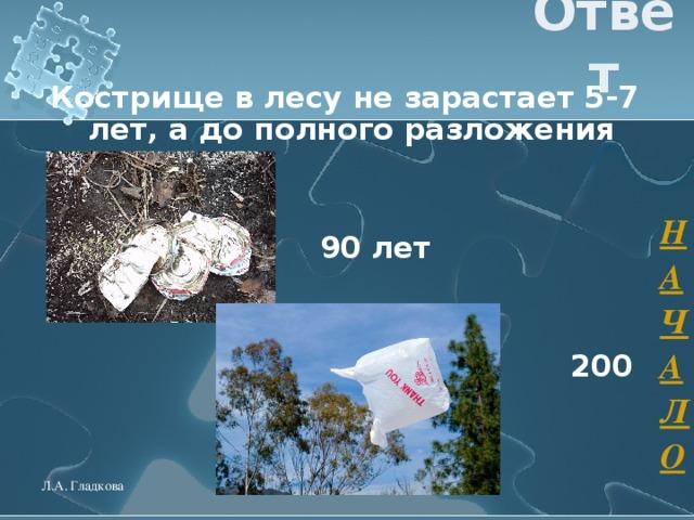 Ответ Кострище в лесу не зарастает 5-7 лет, а до полного разложения    90 лет    200 лет  НАЧАЛО Л.А. Гладкова