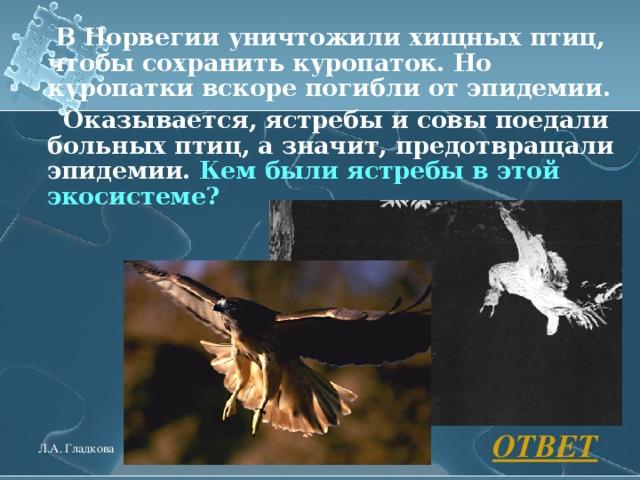 В Норвегии уничтожили хищных птиц, чтобы сохранить куропаток. Но куропатки вскоре погибли от эпидемии.    Оказывается, ястребы и совы поедали больных птиц, а значит, предотвращали эпидемии. Кем были ястребы в этой экосистеме?  ОТВЕТ Л.А. Гладкова